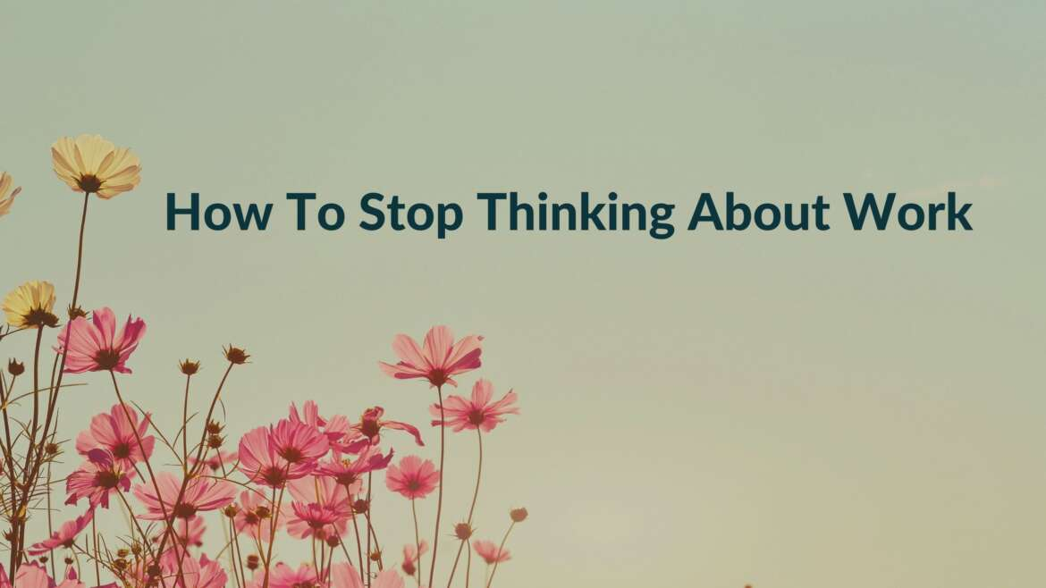 How To Stop Thinking About Work; 5 Top Tips